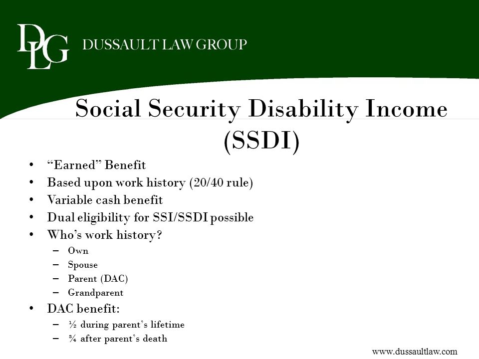 """Social Security Disability Income (SSDI) """"Earned"""" Benefit Based upon work history (20/40 rule) Variable cash benefit Dual eligibility for SSI/SSDI pos"""