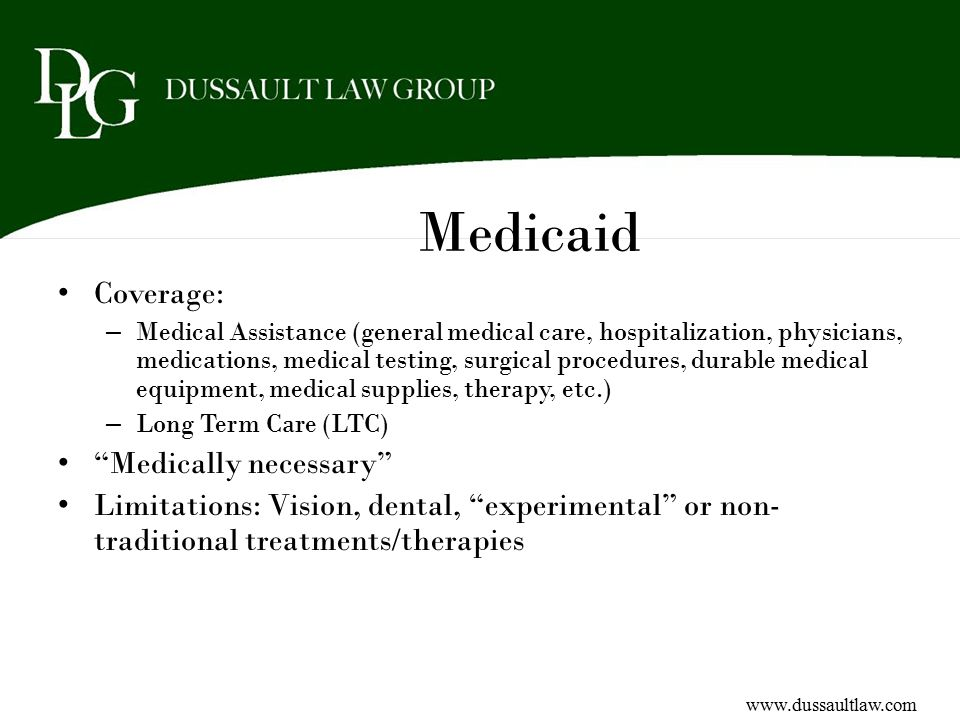 Medicaid Coverage: – Medical Assistance (general medical care, hospitalization, physicians, medications, medical testing, surgical procedures, durable