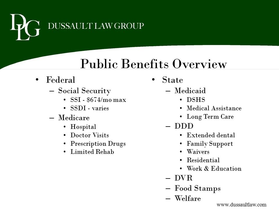 Public Benefits Overview Federal – Social Security SSI - $674/mo max SSDI - varies – Medicare Hospital Doctor Visits Prescription Drugs Limited Rehab