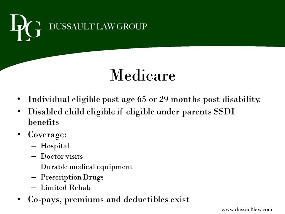 Medicare Individual eligible post age 65 or 29 months post disability. Disabled child eligible if eligible under parents SSDI benefits Coverage: – Hos