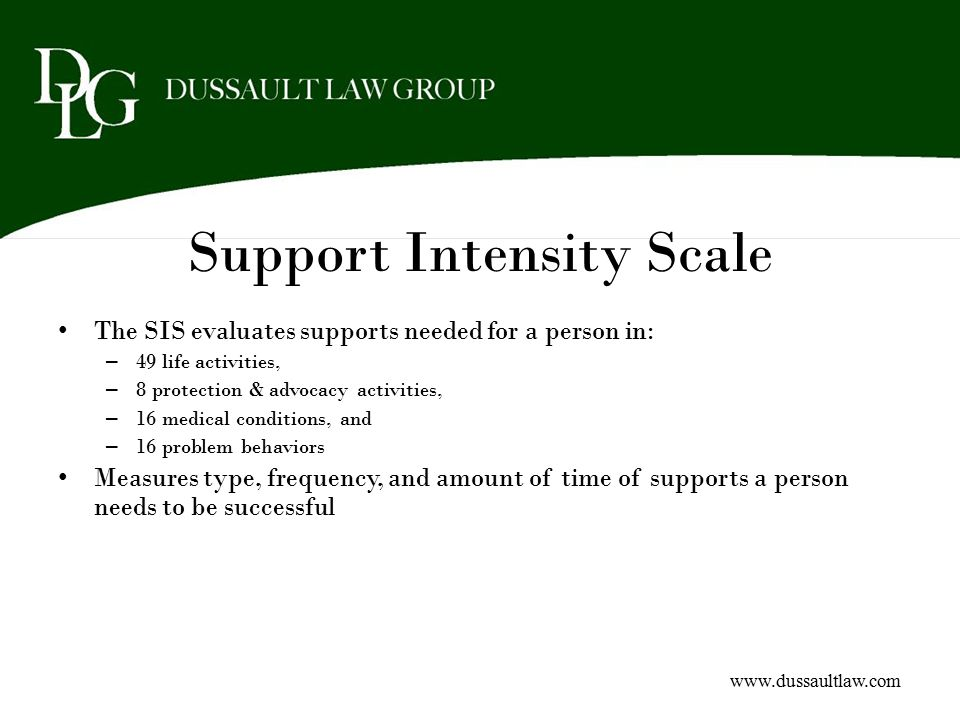 Support Intensity Scale The SIS evaluates supports needed for a person in: – 49 life activities, – 8 protection & advocacy activities, – 16 medical co