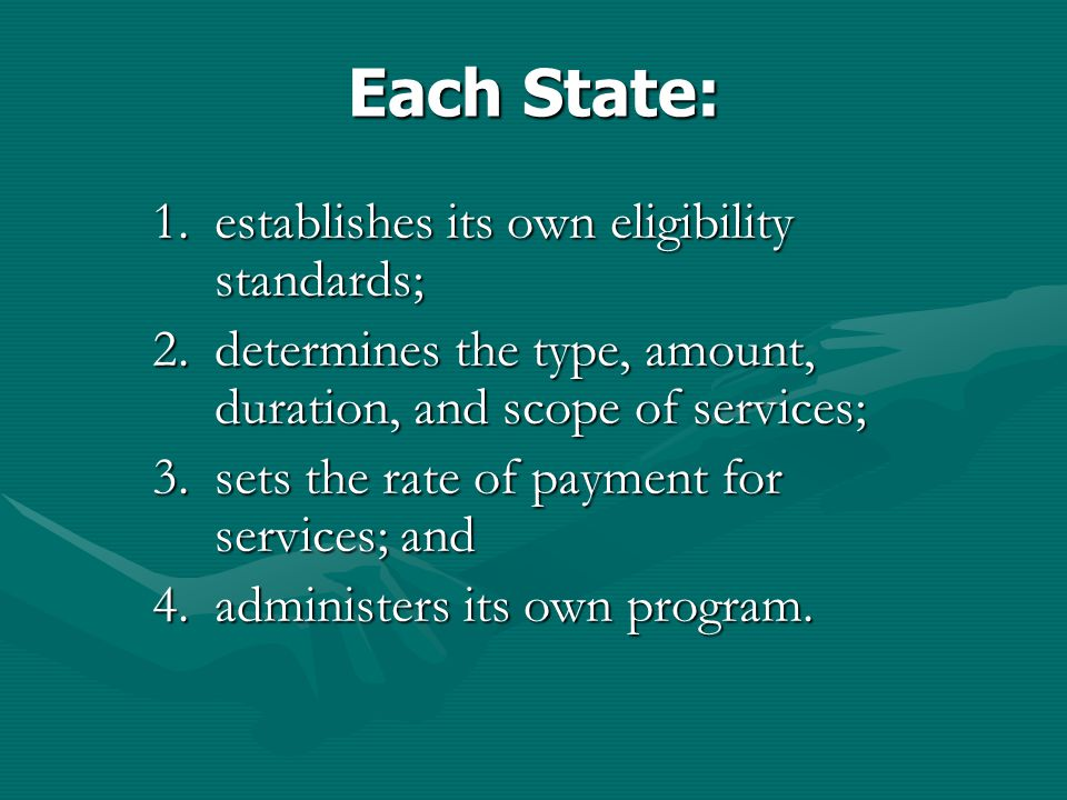 Each State: 1.establishes its own eligibility standards; 2.determines the type, amount, duration, and scope of services; 3.sets the rate of payment for services; and 4.administers its own program.