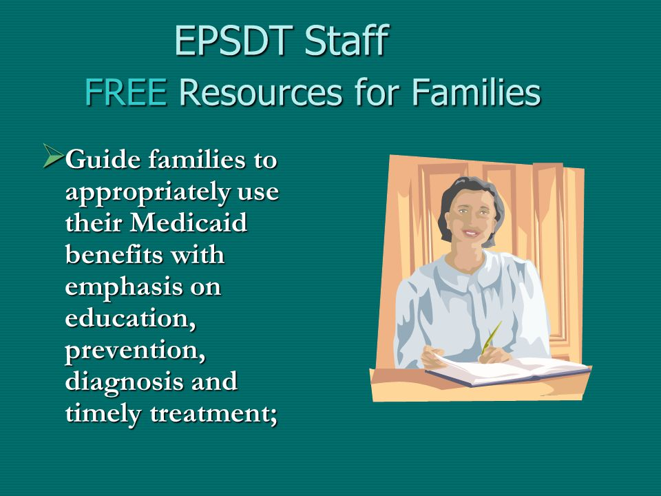 EPSDT Staff FREE Resources for Families  Guide families to appropriately use their Medicaid benefits with emphasis on education, prevention, diagnosis and timely treatment;