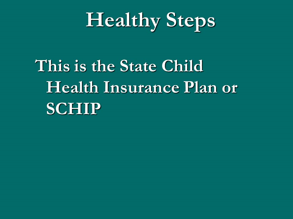 Healthy Steps This is the State Child Health Insurance Plan or SCHIP