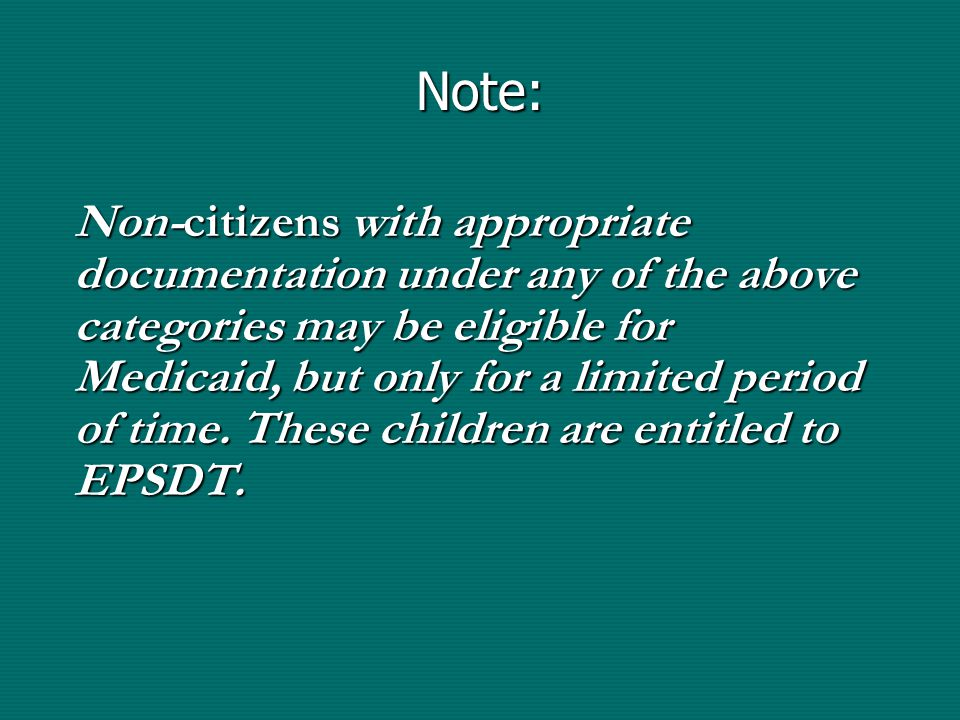 Note: Non-citizens with appropriate documentation under any of the above categories may be eligible for Medicaid, but only for a limited period of time.