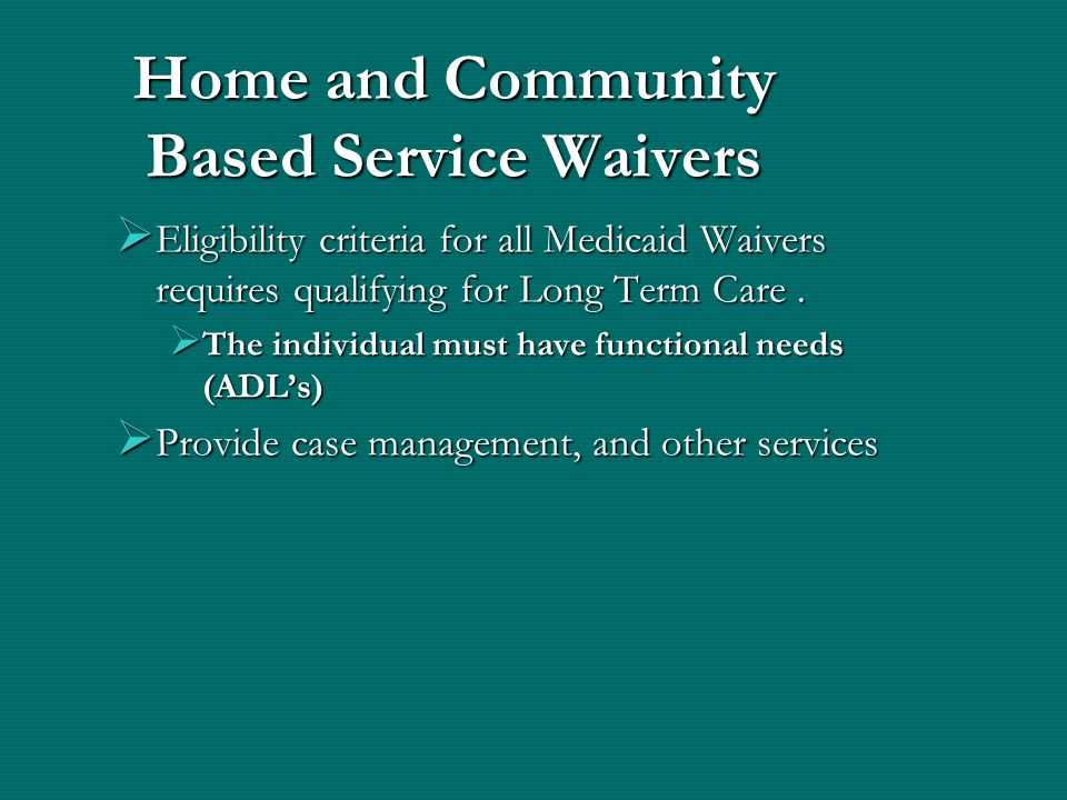 Home and Community Based Service Waivers  Eligibility criteria for all Medicaid Waivers requires qualifying for Long Term Care.