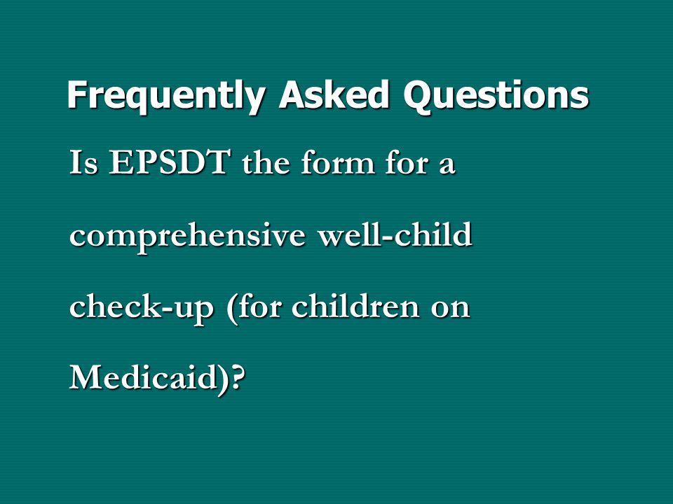 Frequently Asked Questions Is EPSDT the form for a comprehensive well-child check-up (for children on Medicaid)