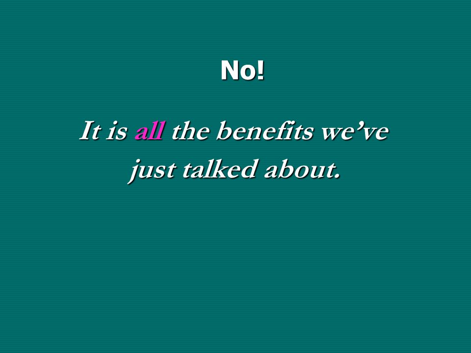 No! It is all the benefits we've just talked about. It is all the benefits we've just talked about.
