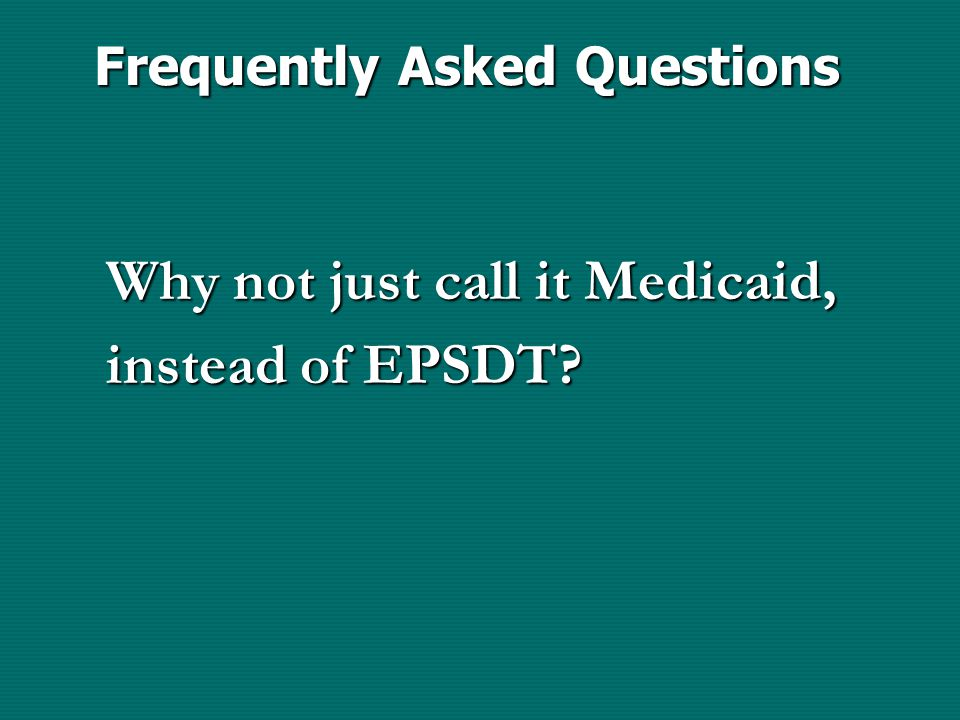 Frequently Asked Questions Why not just call it Medicaid, instead of EPSDT