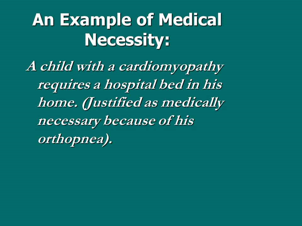 An Example of Medical Necessity: A child with a cardiomyopathy requires a hospital bed in his home.