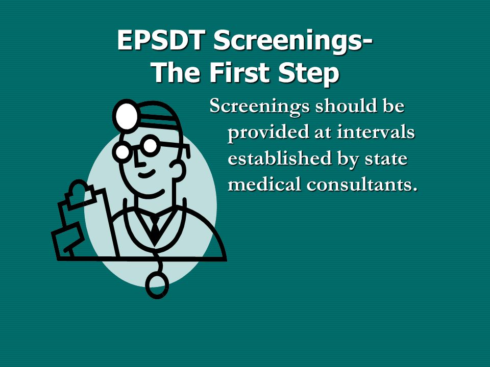 EPSDT Screenings- The First Step Screenings should be provided at intervals established by state medical consultants.