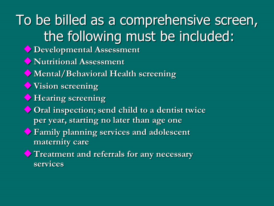 To be billed as a comprehensive screen, the following must be included:  Developmental Assessment  Nutritional Assessment  Mental/Behavioral Health screening  Vision screening  Hearing screening  Oral inspection; send child to a dentist twice per year, starting no later than age one  Family planning services and adolescent maternity care  Treatment and referrals for any necessary services