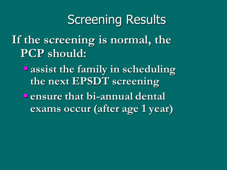 Screening Results If the screening is normal, the PCP should:  assist the family in scheduling the next EPSDT screening  ensure that bi-annual dental exams occur (after age 1 year)