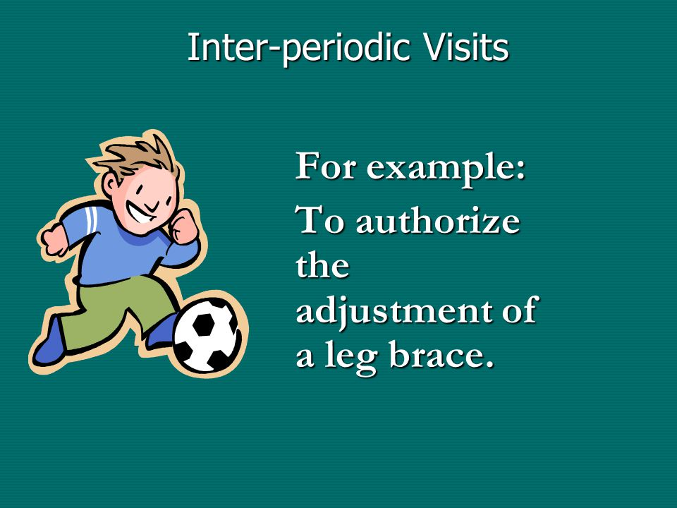 Inter-periodic Visits For example: To authorize the adjustment of a leg brace.