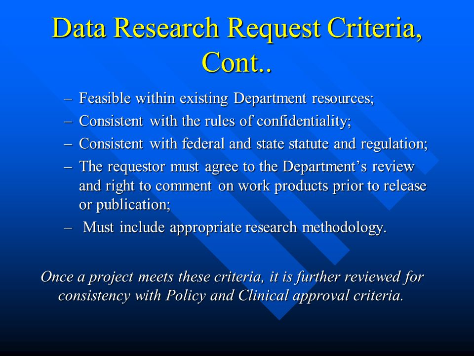 Data Research Request Criteria The Office of Medical Assistance Programs considers the following general approval criteria when deciding to participate in any data request or project: The Office of Medical Assistance Programs considers the following general approval criteria when deciding to participate in any data request or project: –Advance the goals of the Department of Public Welfare; –Provide benefit to the Department commensurate with the level of effort; –Be consistent with existing Department resources; –Does not duplicate current or planned Department activities;