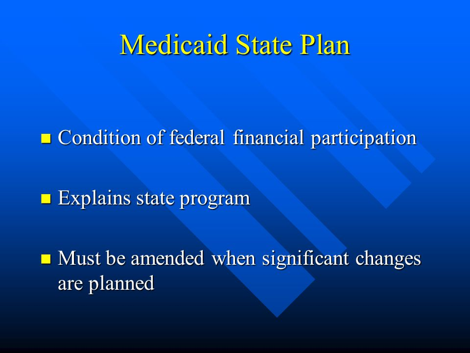 Medicaid State Plan Condition of federal financial participation Condition of federal financial participation Explains state program Explains state program Must be amended when significant changes are planned Must be amended when significant changes are planned