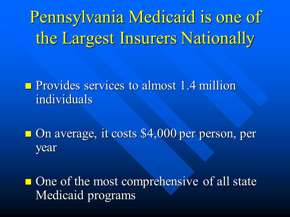 Pennsylvania Medicaid is one of the Largest Insurers Nationally Provides services to almost 1.4 million individuals Provides services to almost 1.4 million individuals On average, it costs $4,000 per person, per year On average, it costs $4,000 per person, per year One of the most comprehensive of all state Medicaid programs One of the most comprehensive of all state Medicaid programs