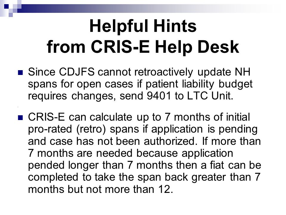 Helpful Hints from CRIS-E Help Desk Since CDJFS cannot retroactively update NH spans for open cases if patient liability budget requires changes, send 9401 to LTC Unit..