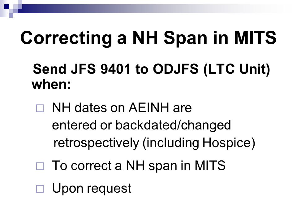 Correcting a NH Span in MITS Send JFS 9401 to ODJFS (LTC Unit) when:  NH dates on AEINH are entered or backdated/changed retrospectively (including Hospice)  To correct a NH span in MITS  Upon request