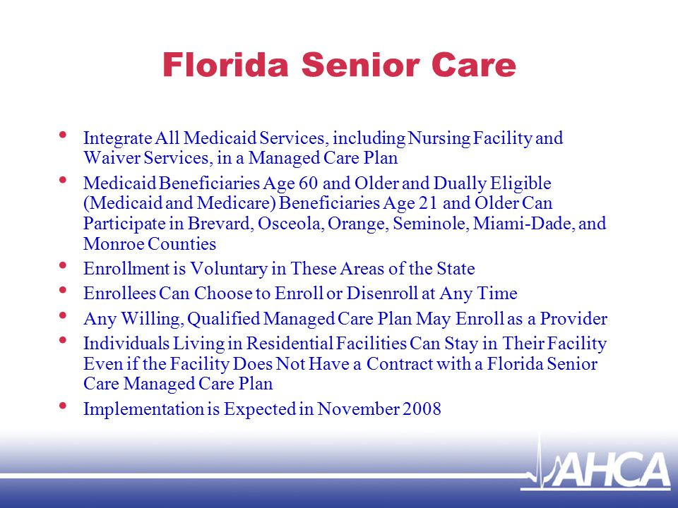 Florida Senior Care Integrate All Medicaid Services, including Nursing Facility and Waiver Services, in a Managed Care Plan Medicaid Beneficiaries Age 60 and Older and Dually Eligible (Medicaid and Medicare) Beneficiaries Age 21 and Older Can Participate in Brevard, Osceola, Orange, Seminole, Miami-Dade, and Monroe Counties Enrollment is Voluntary in These Areas of the State Enrollees Can Choose to Enroll or Disenroll at Any Time Any Willing, Qualified Managed Care Plan May Enroll as a Provider Individuals Living in Residential Facilities Can Stay in Their Facility Even if the Facility Does Not Have a Contract with a Florida Senior Care Managed Care Plan Implementation is Expected in November 2008