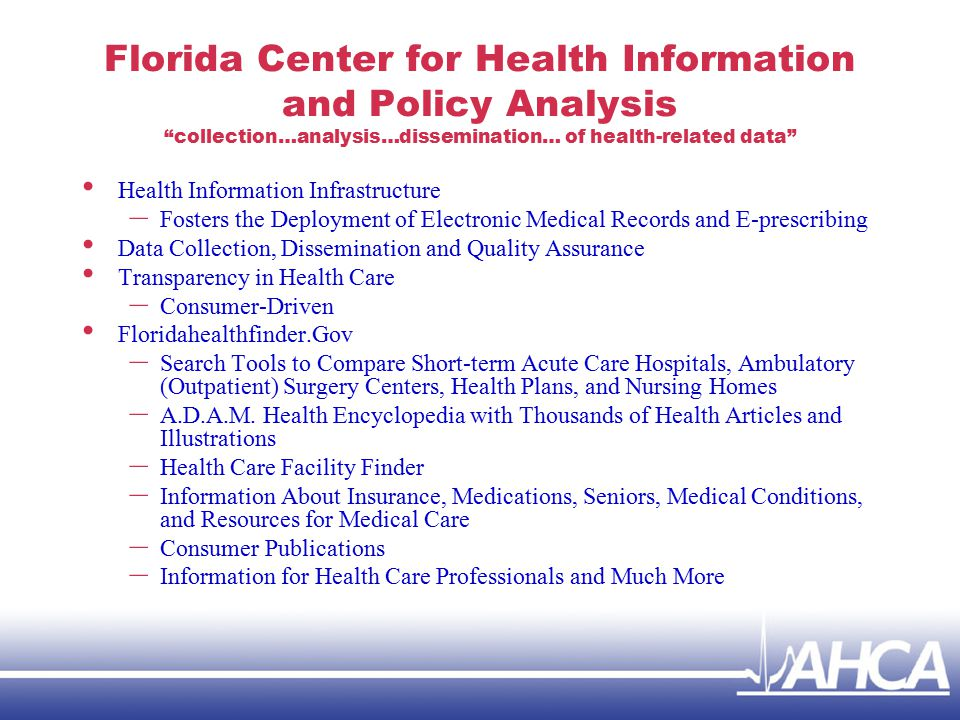 Florida Center for Health Information and Policy Analysis collection…analysis…dissemination… of health-related data Health Information Infrastructure – Fosters the Deployment of Electronic Medical Records and E-prescribing Data Collection, Dissemination and Quality Assurance Transparency in Health Care – Consumer-Driven Floridahealthfinder.Gov – Search Tools to Compare Short-term Acute Care Hospitals, Ambulatory (Outpatient) Surgery Centers, Health Plans, and Nursing Homes – A.D.A.M.