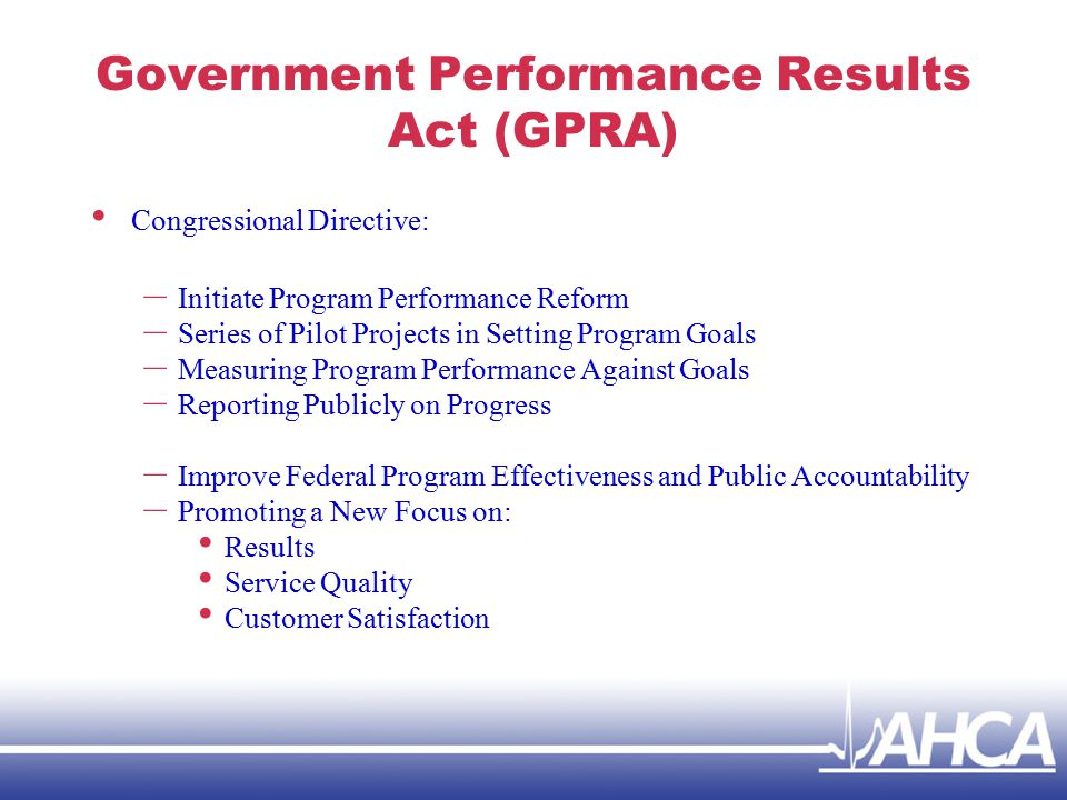 Government Performance Results Act (GPRA) Congressional Directive: – Initiate Program Performance Reform – Series of Pilot Projects in Setting Program Goals – Measuring Program Performance Against Goals – Reporting Publicly on Progress – Improve Federal Program Effectiveness and Public Accountability – Promoting a New Focus on: Results Service Quality Customer Satisfaction
