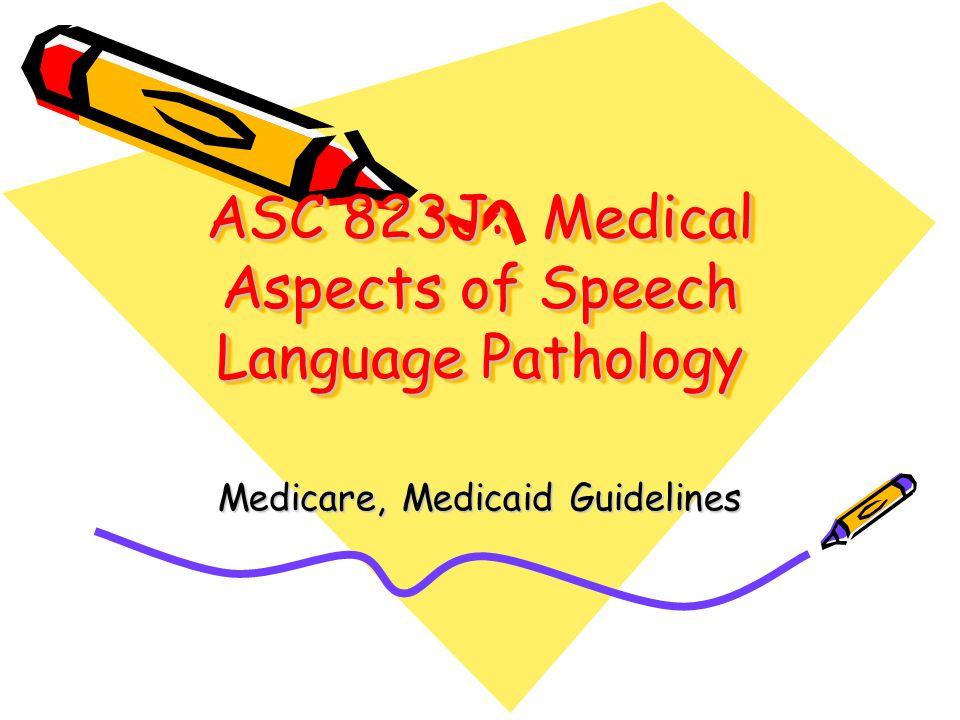 ASC 823J: Medical Aspects of Speech Language Pathology Medicare, Medicaid Guidelines