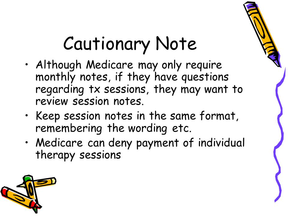 Cautionary Note Although Medicare may only require monthly notes, if they have questions regarding tx sessions, they may want to review session notes.