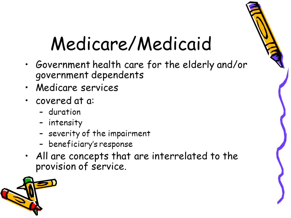 Medicare/Medicaid Government health care for the elderly and/or government dependents Medicare services covered at a: –duration –intensity –severity of the impairment –beneficiary's response All are concepts that are interrelated to the provision of service.