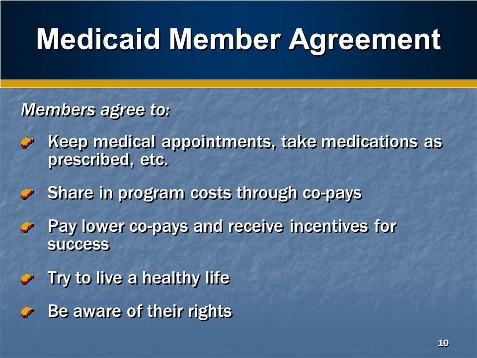 10 Medicaid Member Agreement Members agree to: Keep medical appointments, take medications as prescribed, etc.