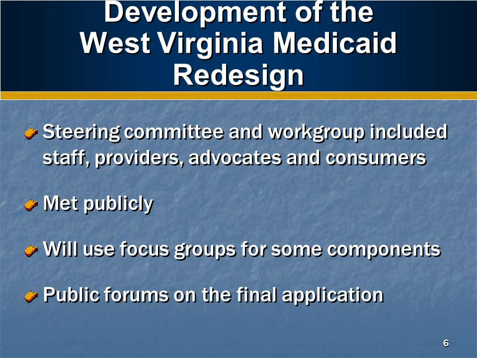 6 Development of the West Virginia Medicaid Redesign Steering committee and workgroup included staff, providers, advocates and consumers Met publicly Will use focus groups for some components Public forums on the final application Steering committee and workgroup included staff, providers, advocates and consumers Met publicly Will use focus groups for some components Public forums on the final application
