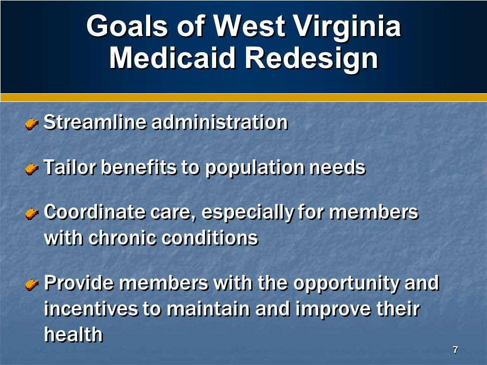 7 Goals of West Virginia Medicaid Redesign Streamline administration Tailor benefits to population needs Coordinate care, especially for members with chronic conditions Provide members with the opportunity and incentives to maintain and improve their health Streamline administration Tailor benefits to population needs Coordinate care, especially for members with chronic conditions Provide members with the opportunity and incentives to maintain and improve their health