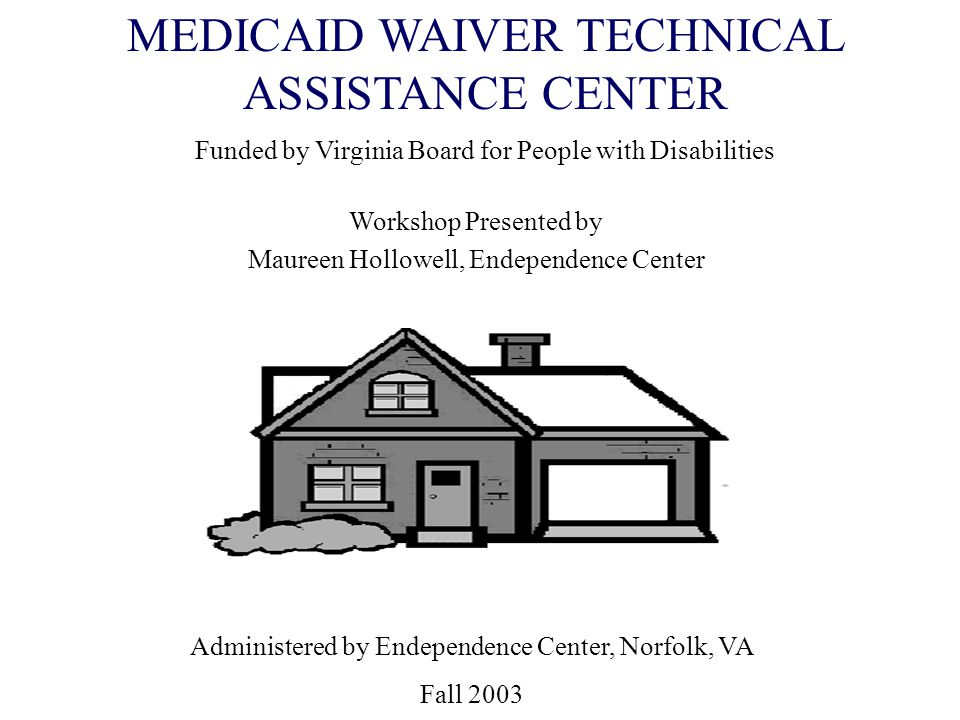 MEDICAID WAIVER TECHNICAL ASSISTANCE CENTER Funded by Virginia Board for People with Disabilities Workshop Presented by Maureen Hollowell, Endependenc