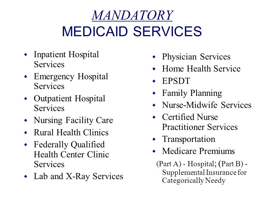MANDATORY MEDICAID SERVICES w Inpatient Hospital Services w Emergency Hospital Services w Outpatient Hospital Services w Nursing Facility Care w Rural