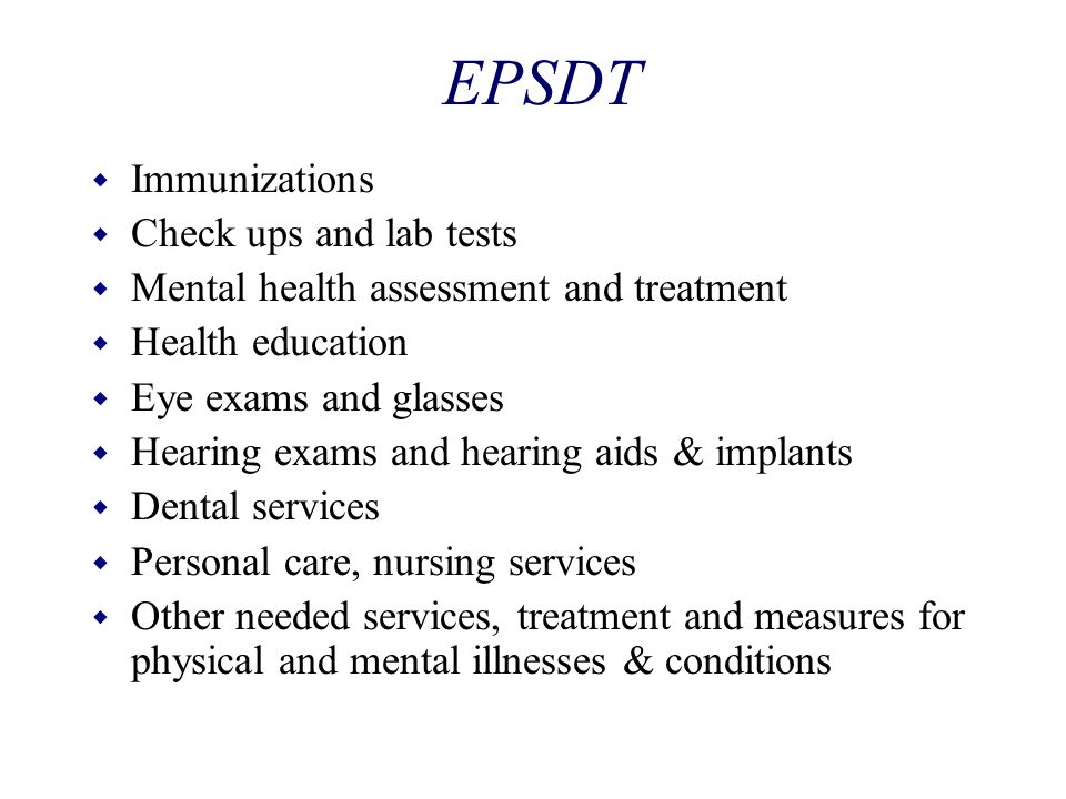 EPSDT w Immunizations w Check ups and lab tests w Mental health assessment and treatment w Health education w Eye exams and glasses w Hearing exams an