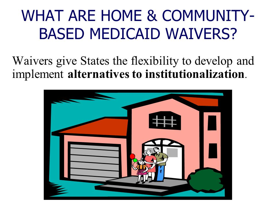 WHAT ARE HOME & COMMUNITY- BASED MEDICAID WAIVERS? Waivers give States the flexibility to develop and implement alternatives to institutionalization.