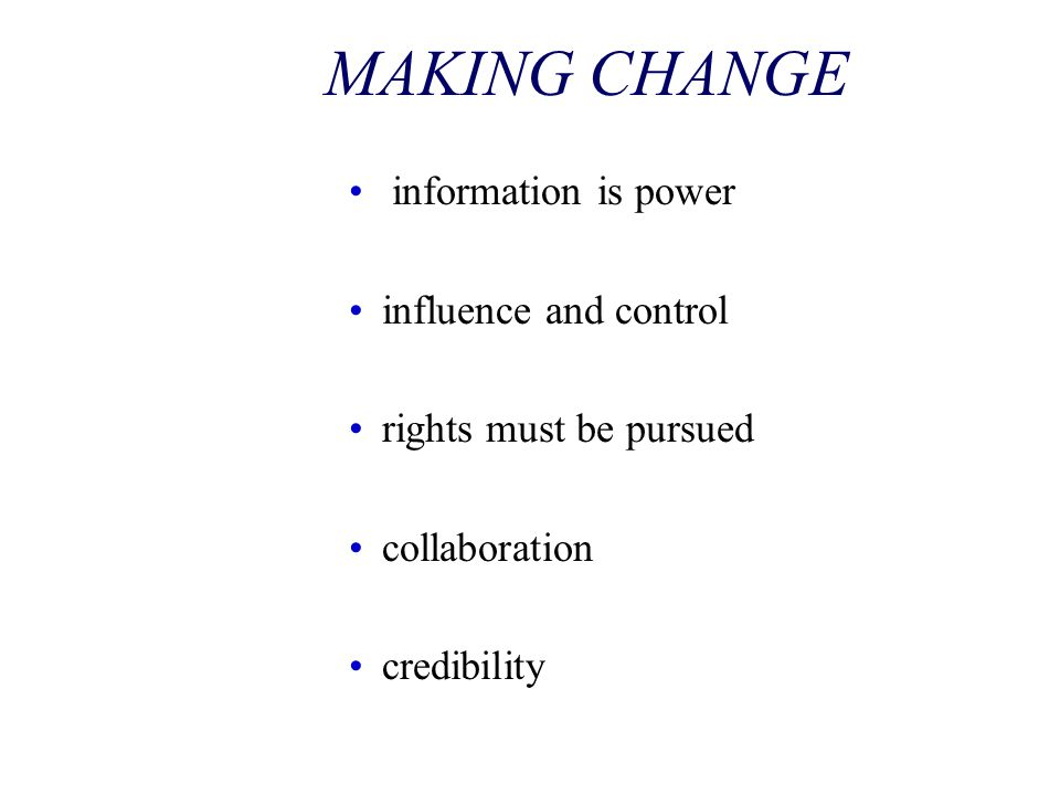 MAKING CHANGE information is power influence and control rights must be pursued collaboration credibility