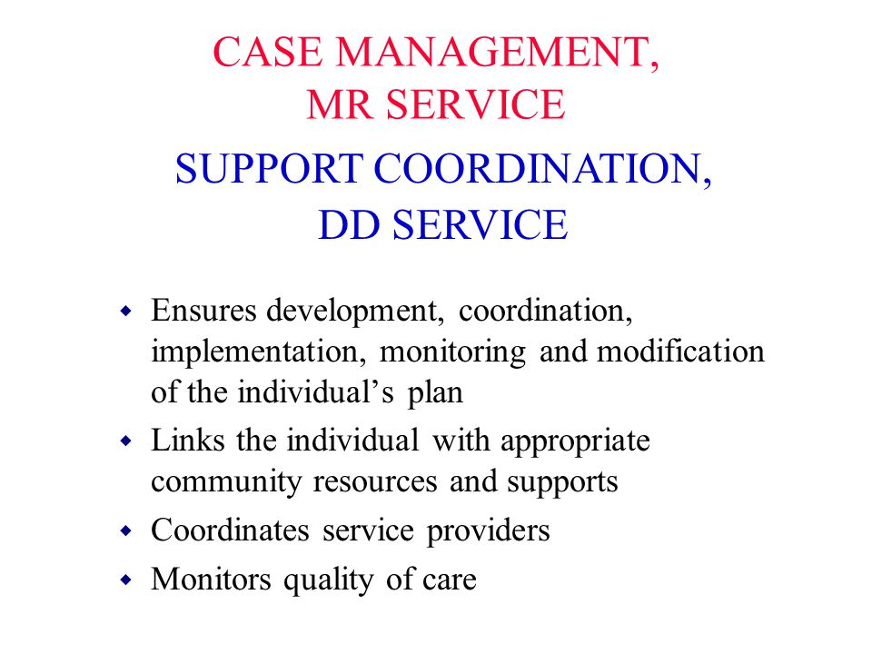 CASE MANAGEMENT, MR SERVICE w Ensures development, coordination, implementation, monitoring and modification of the individual's plan w Links the indi