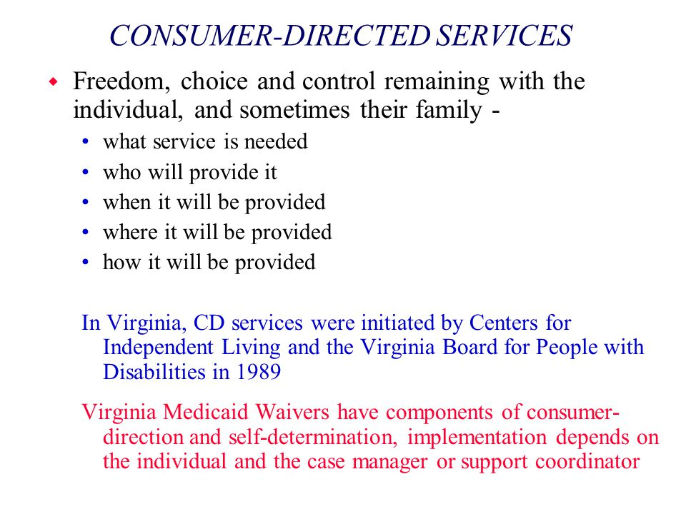 CONSUMER-DIRECTED SERVICES w Freedom, choice and control remaining with the individual, and sometimes their family - what service is needed who will p