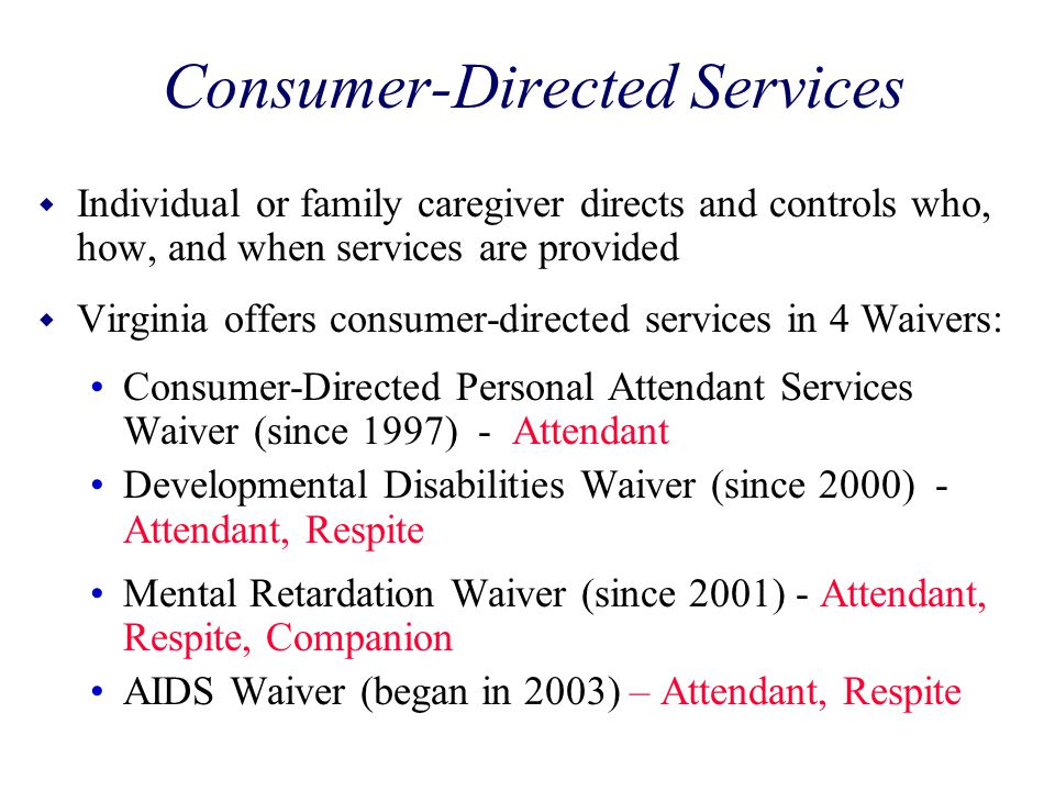 Consumer-Directed Services w Individual or family caregiver directs and controls who, how, and when services are provided w Virginia offers consumer-d