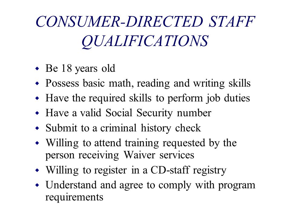 CONSUMER-DIRECTED STAFF QUALIFICATIONS w Be 18 years old w Possess basic math, reading and writing skills w Have the required skills to perform job du
