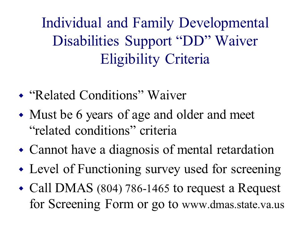 """Individual and Family Developmental Disabilities Support """"DD"""" Waiver Eligibility Criteria w """"Related Conditions"""" Waiver w Must be 6 years of age and o"""
