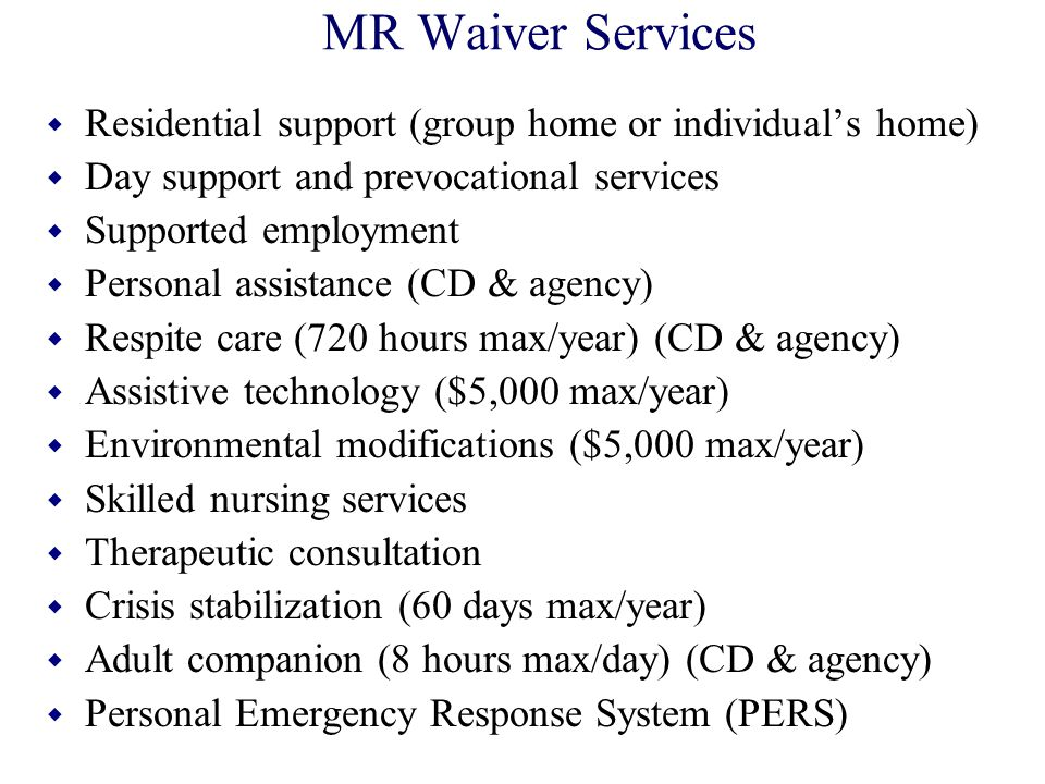 MR Waiver Services w Residential support (group home or individual's home) w Day support and prevocational services w Supported employment w Personal