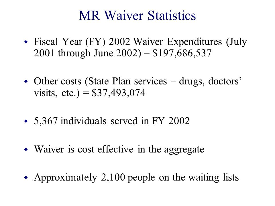 MR Waiver Statistics w Fiscal Year (FY) 2002 Waiver Expenditures (July 2001 through June 2002) = $197,686,537 w Other costs (State Plan services – dru