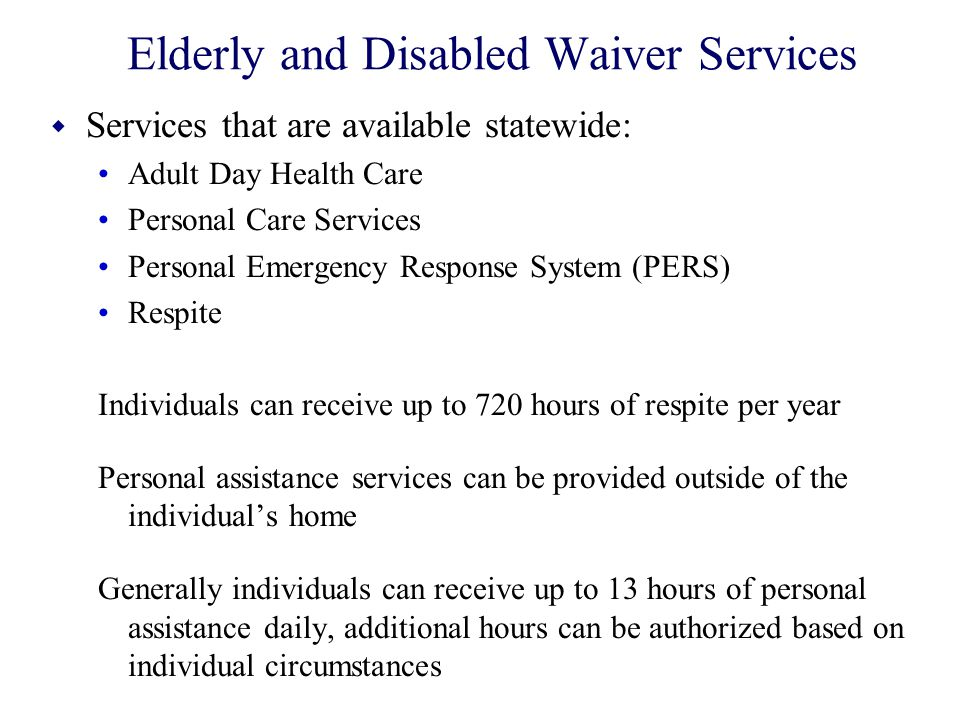 Elderly and Disabled Waiver Services w Services that are available statewide: Adult Day Health Care Personal Care Services Personal Emergency Response