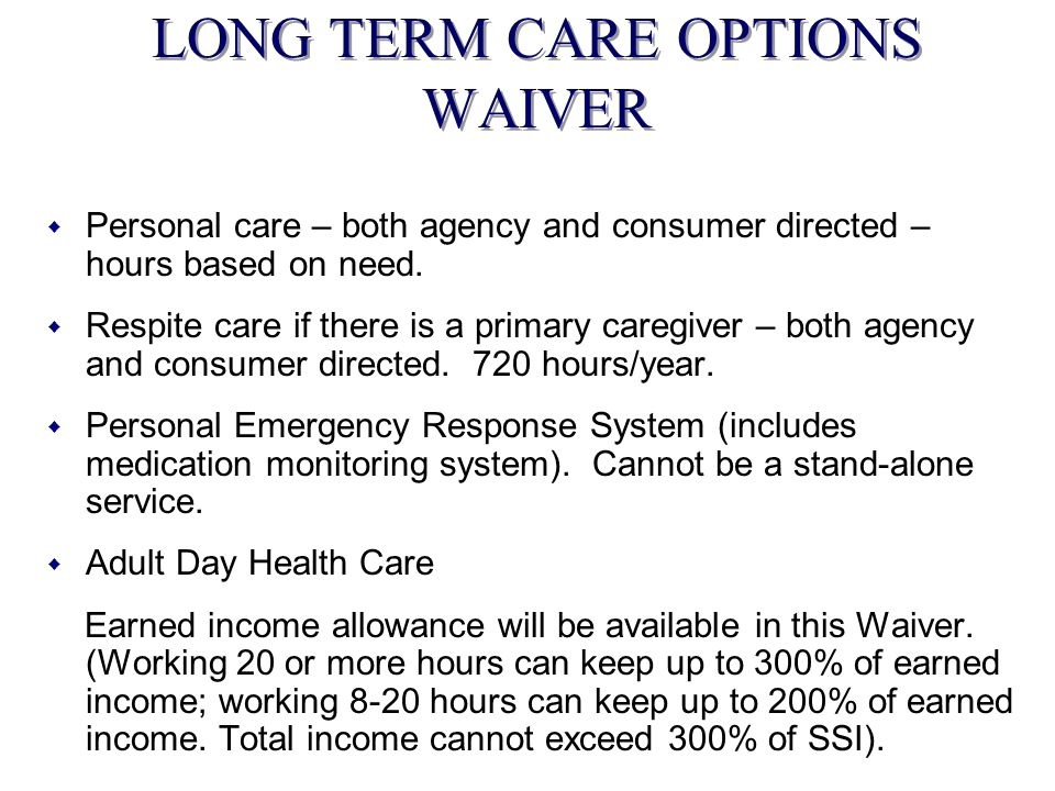 LONG TERM CARE OPTIONS WAIVER w Personal care – both agency and consumer directed – hours based on need. w Respite care if there is a primary caregive