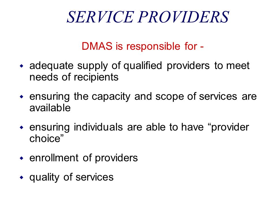 SERVICE PROVIDERS DMAS is responsible for - w adequate supply of qualified providers to meet needs of recipients w ensuring the capacity and scope of