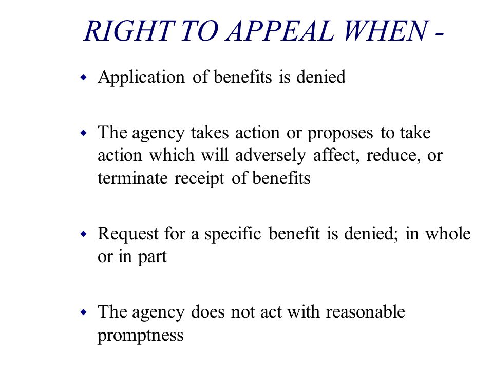 RIGHT TO APPEAL WHEN - w Application of benefits is denied w The agency takes action or proposes to take action which will adversely affect, reduce, o