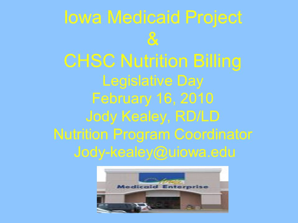 Iowa Medicaid Project & CHSC Nutrition Billing Legislative Day February 16, 2010 Jody Kealey, RD/LD Nutrition Program Coordinator Jody-kealey@uiowa.edu
