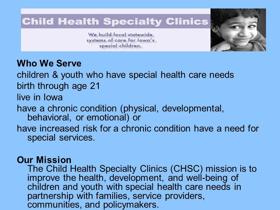 Who We Serve children & youth who have special health care needs birth through age 21 live in Iowa have a chronic condition (physical, developmental,